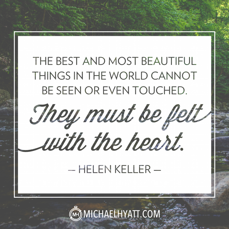 """The best and most beautiful things in the world cannot be seen or even touched. They must be felt with the heart."" -Helen Keller"