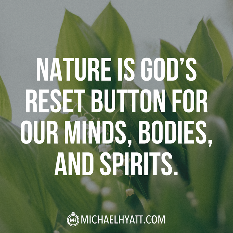 Nature is God's reset button for our minds, bodies, and spirits. -Michael Hyatt
