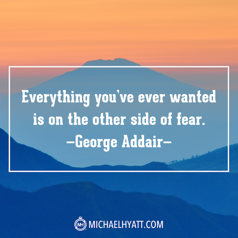 """Everything you've ever wanted is on the other side of fear."" -George Addair"