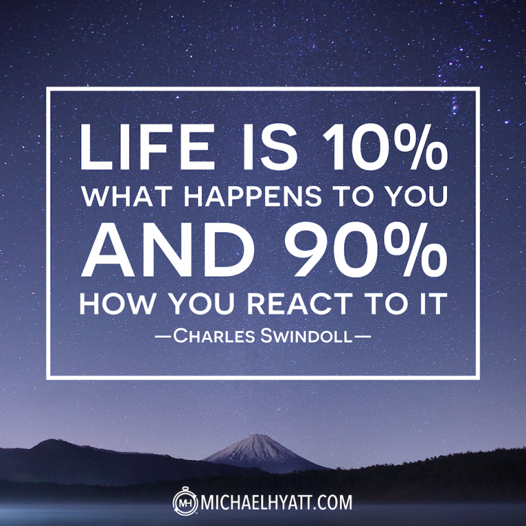 """Life is 10% what happens to you and 90% how you react to it."" -Charles Swindoll"