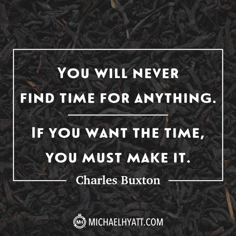 """You will never find time for anything. If you want the time, you must make it."" -Charles Buxton"