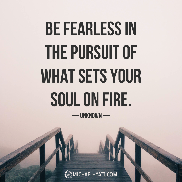 """Be fearless in the pusuit of what sets your soul on fire."" -Unknown"