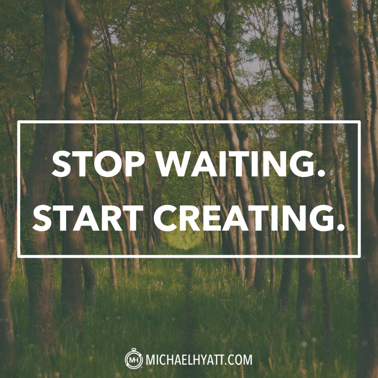 Stop waiting. Start creating.