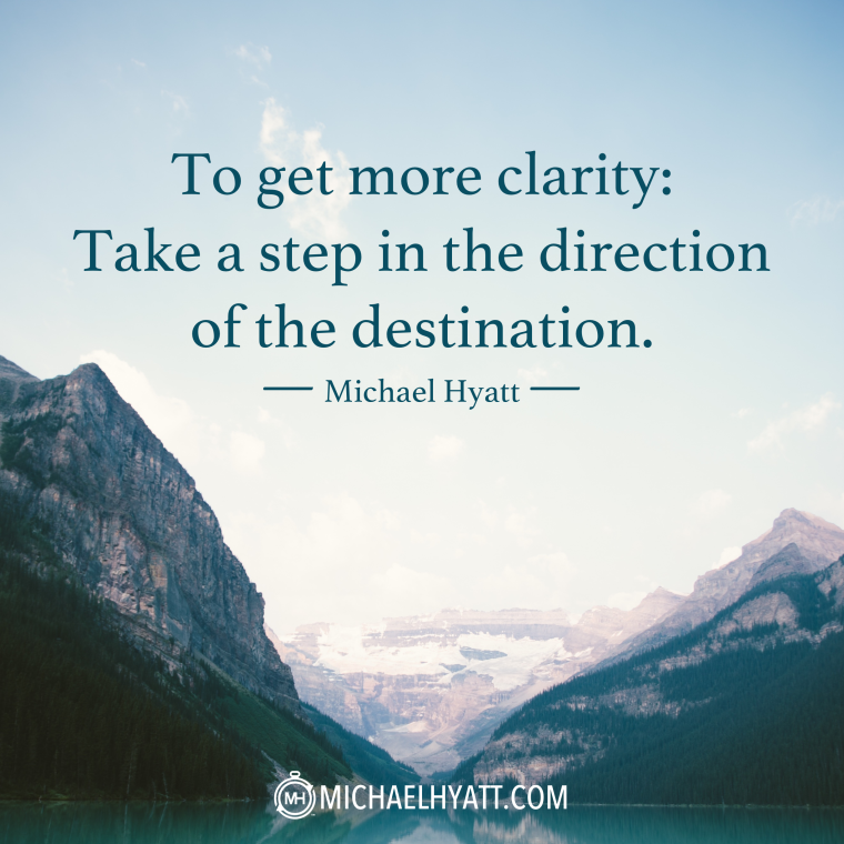 """To get more clarity: Take a step in the direction of the destination."" -Michael Hyatt"