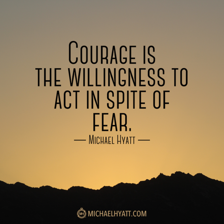 """Courage is the willingness to act in spite of fear."" -Michael Hyatt"