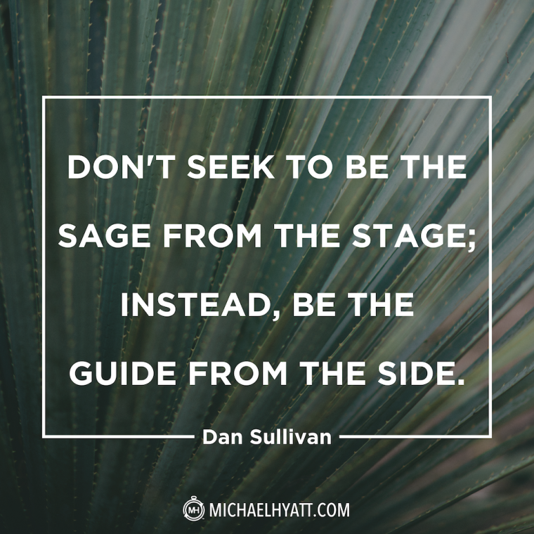 """Don't seek to be the sage from the stage; instead, be the guide from the side."" -Dan Sullivan"