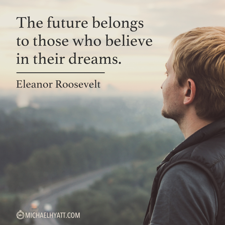 """""""The future belongs to those who believe in their dreams."""" -Eleanor Roosevelt"""
