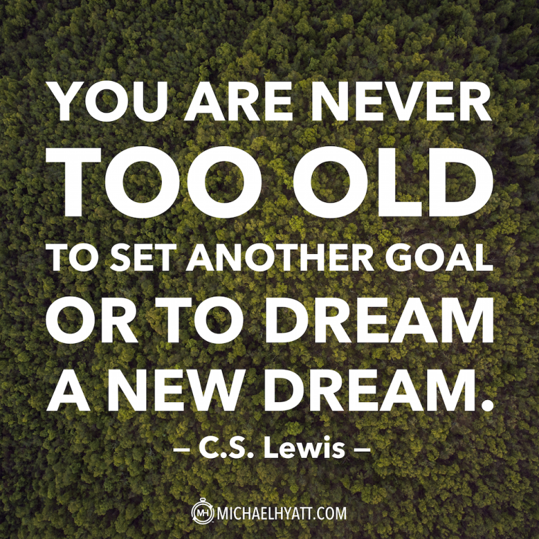 """You are never too old to set another goal or to dream a new dream."" -C.S. Lewis"