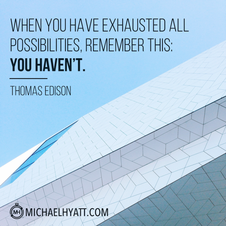 """When you have exhausted all possibilities, remember this: You haven't."" -Thomas Edison"
