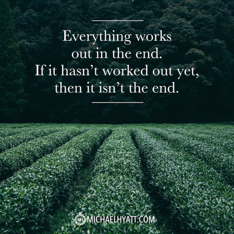 Everything works out in the end. If it hasn't worked out yet, then it isn't the end.