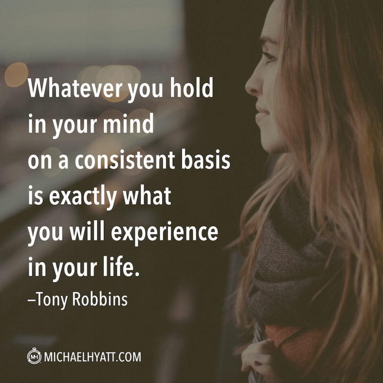 """Whatever you hold in your mind on a consistent basis is exactly what you will experience in your life."" -Tony Robbins"