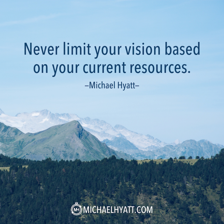 """Never limit your vision based on your current resources."" -Michael Hyatt"