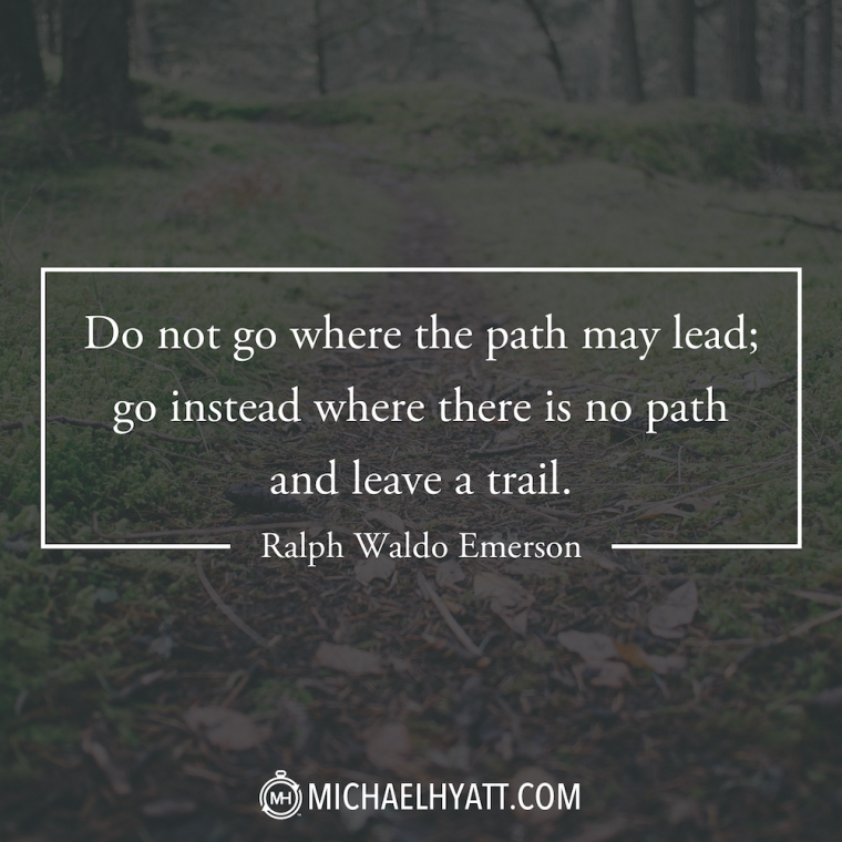 """Do not go where the path may lead; go instead where there is no path and leave a trail."" -Ralph Waldo Emerson"