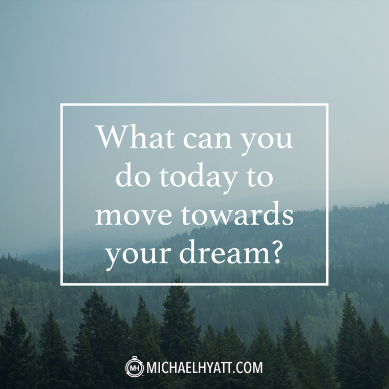 """What can you do today to move towards your dream?"" -Michael Hyatt"