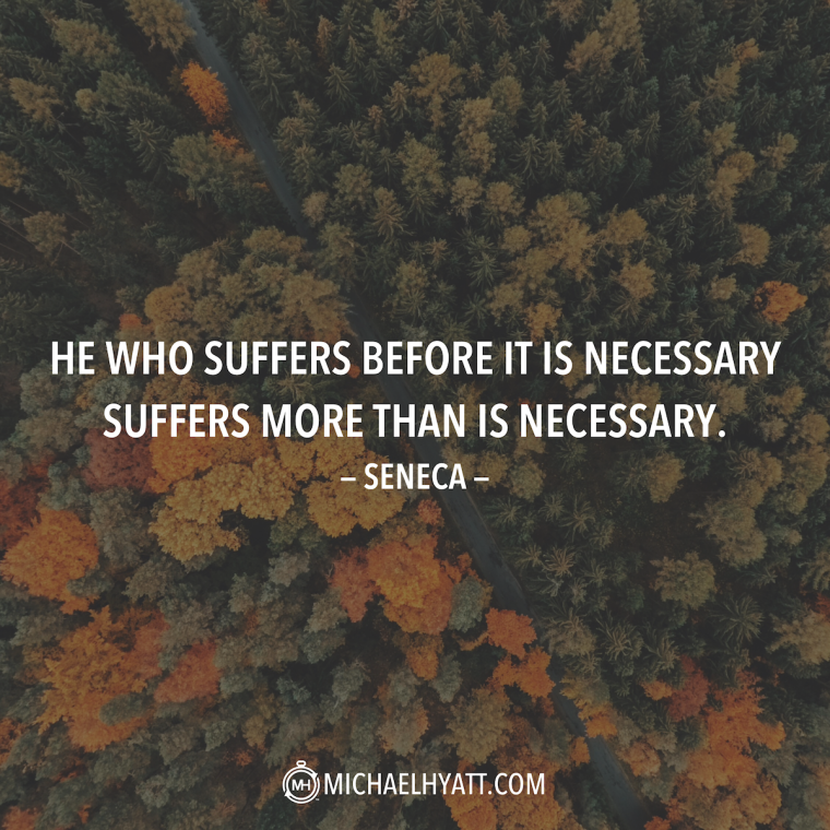 """He who suffers before it is necessary suffers more than is necessary."" – Seneca"