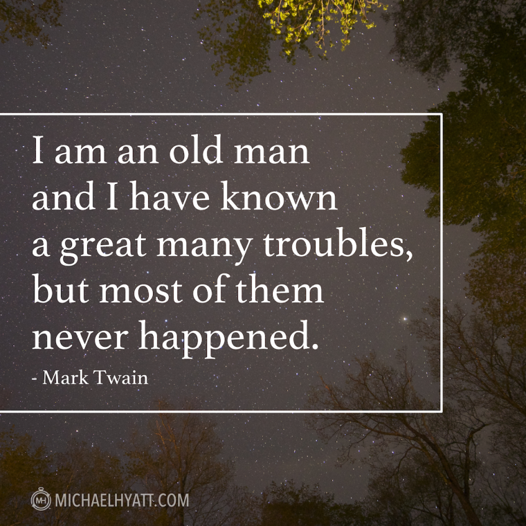 """I am an old man and I have known a great many troubles, but most of them never happened."" – Mark Twain"