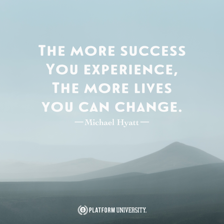 """The more success you experience, the more lives you can change."" -Michael Hyatt"
