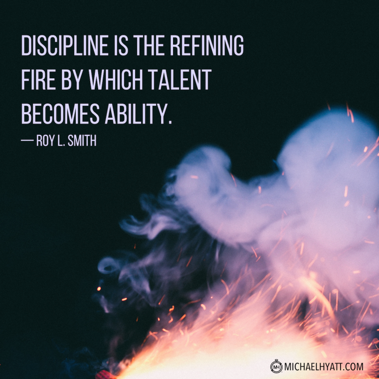 """Discipline is the refining fire by which talent becomes ability."" -Roy L. Smith"
