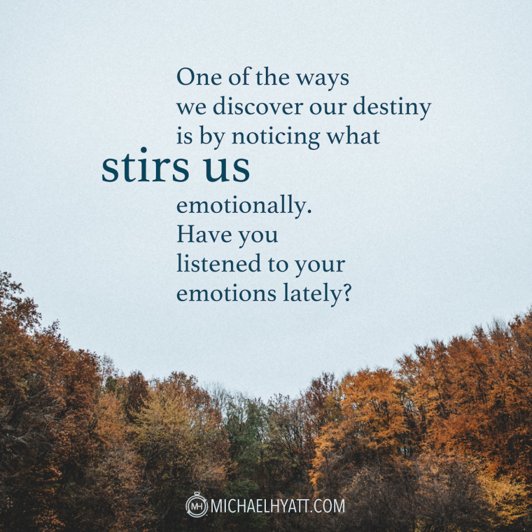 One of the ways we discover our destiny is by noticing what stirs us emotionally. Have you listened to your emotions lately? -Michael Hyatt