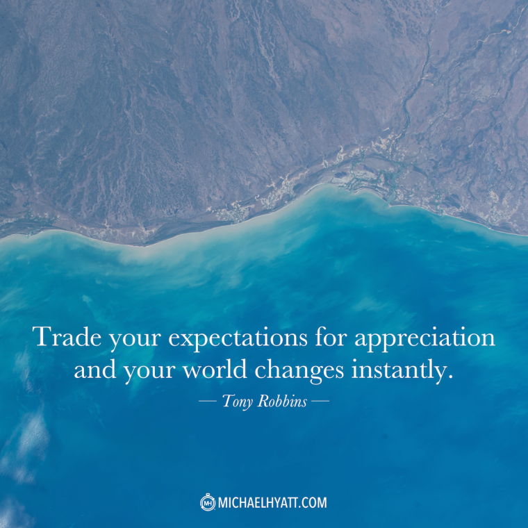 """Trade your expectations for appreciation and your world changes instantly."" -Tony Robbins."