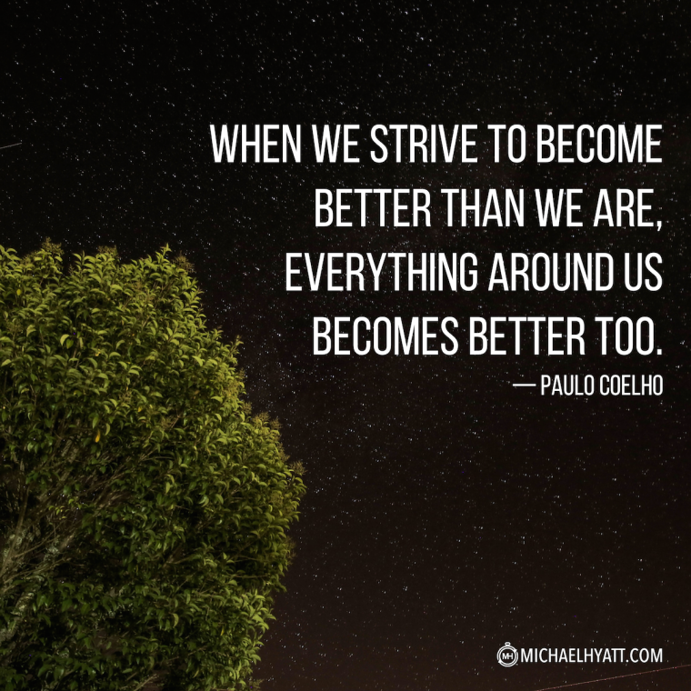 """""""When we strive to become better than we are, everything around us becomes better too."""" -Paulo Coelho"""