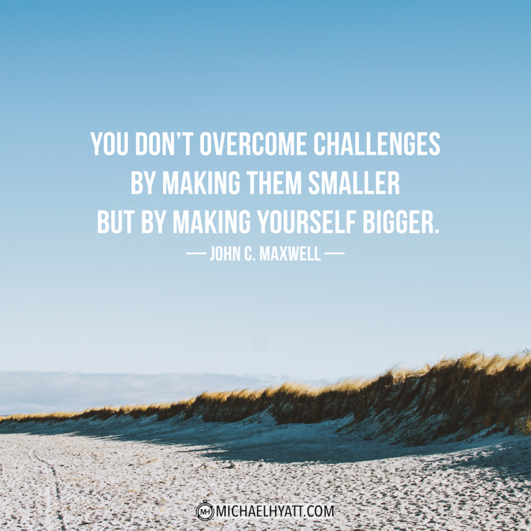 """You don't overcome challenges by making them smaller but by making yourself bigger."" -John C. Maxwell"