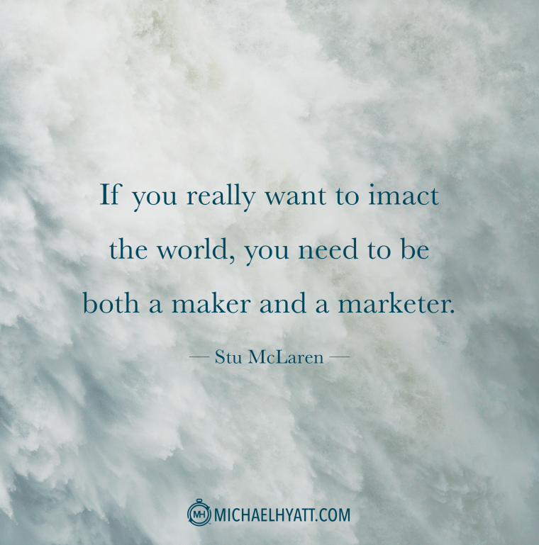 """""""If you really want to impact the world, you need to be both a maker and a marketer."""" -Stu McLaren"""