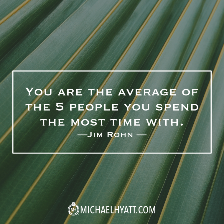 """You are the average of the 5 people you spend the most time with."" -Jim Rohn"