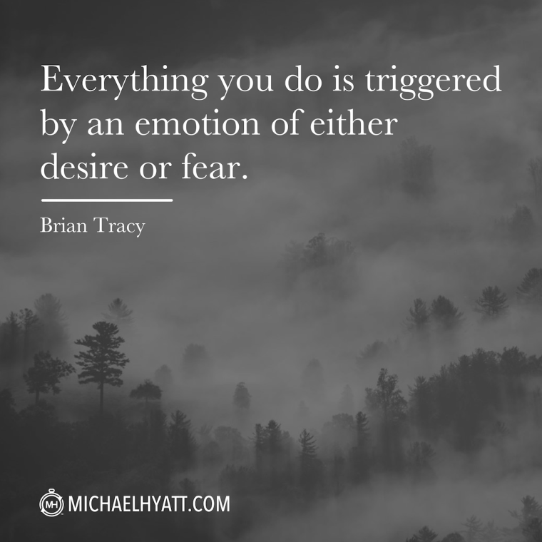 """Everything you do is triggered by an emotion of either desire or fear."" -Brian Tracy"