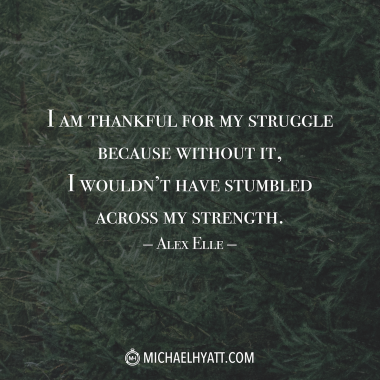 """I'm thankful for my struggle because without it I wouldn't have stumbled across my strength."" –Alex Elle"