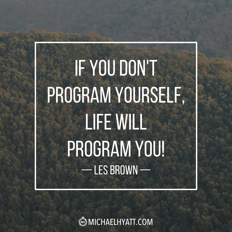 """""""If you don't program yourself, life will program you!"""" -Les Brown"""