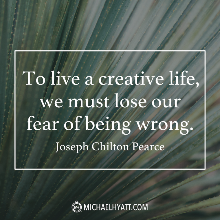 """To live a creative life, we must lose our fear of being wrong."" -Joseph Chilton Pearce"