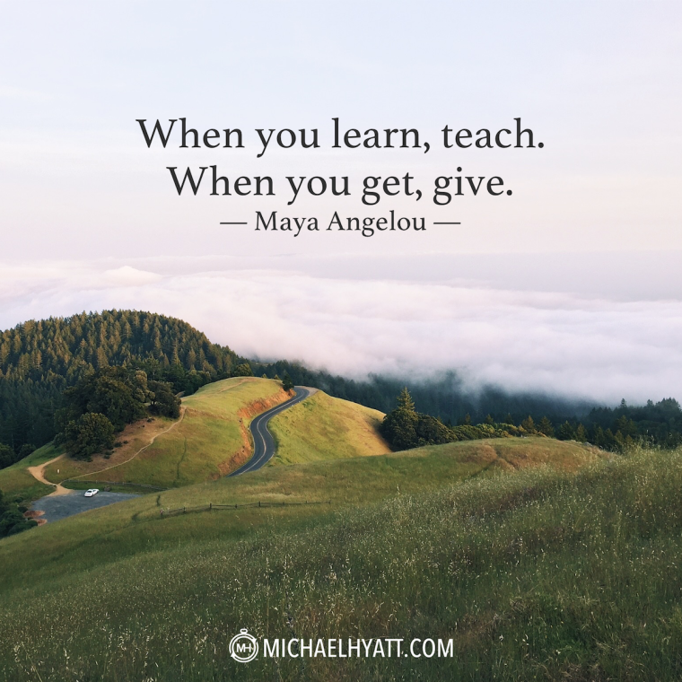 """When you learn, teach. When you get, give."" -Maya Angelou"