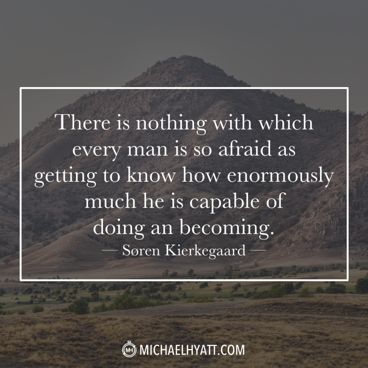 """There is nothing with which every man is so afraid as getting to know how enormously much he is capable of doing and becoming."" —Søren Kierkegaard"