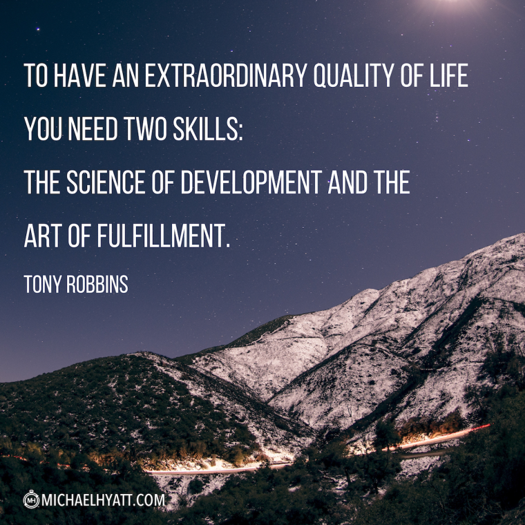 """""""To have an extraordinary quality of life you need two skills- the science of development and the art of fulfillment."""" —Tony Robbins"""