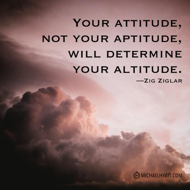 """Your attitude, not your aptitude, will determine your altitude."" -Zig Ziglar"
