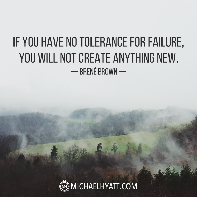 """""""If you have no tolerance for failure, you will not create anyhting new."""" -Brene Brown"""