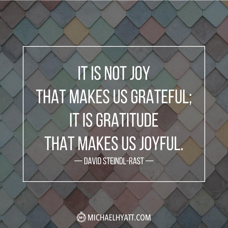 """It is not joy that makes us grateful; it is gratitude that makes us joyful."" -David Steindl-Rast"
