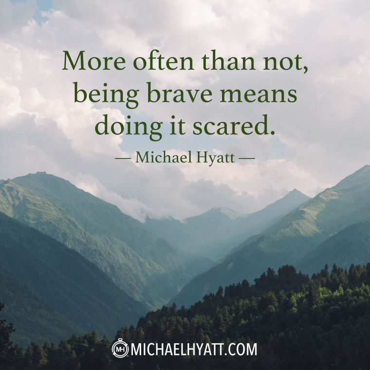"""More often than not, being brave means doing it scared."" -Michael Hyatt"