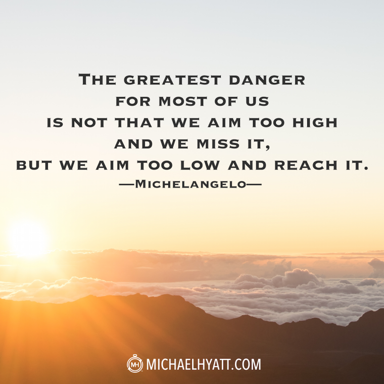 """The greatest danger for most of us is not that we aim too high and we miss it, but we aim too low and reach it."" -Michelangelo"