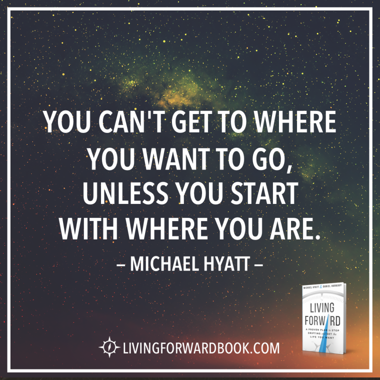 """You can't get to where you want to go, unless you start with where you are."" -Michael Hyatt"