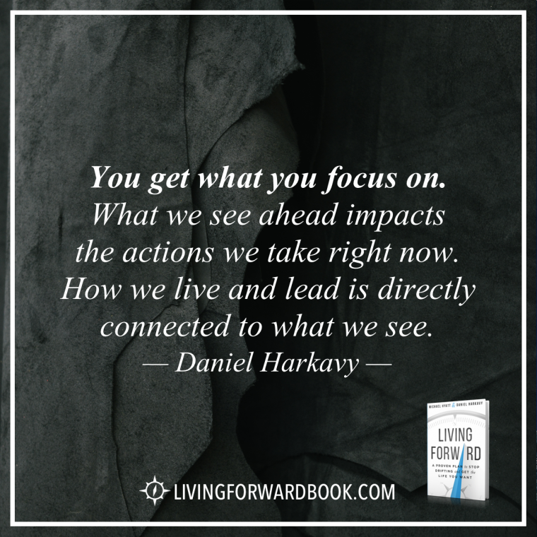 """""""You get what you focus on. What we see ahead impacts the actions we take right now. How we live and lead is directly connected to what we see."""" -Daniel Harkavy"""