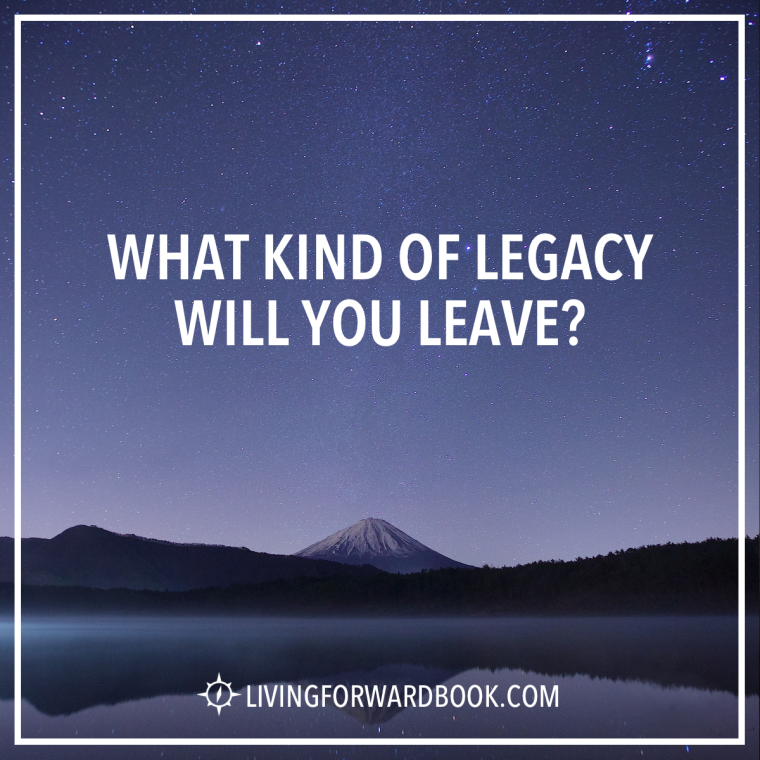 What kind of legacy will you leave?