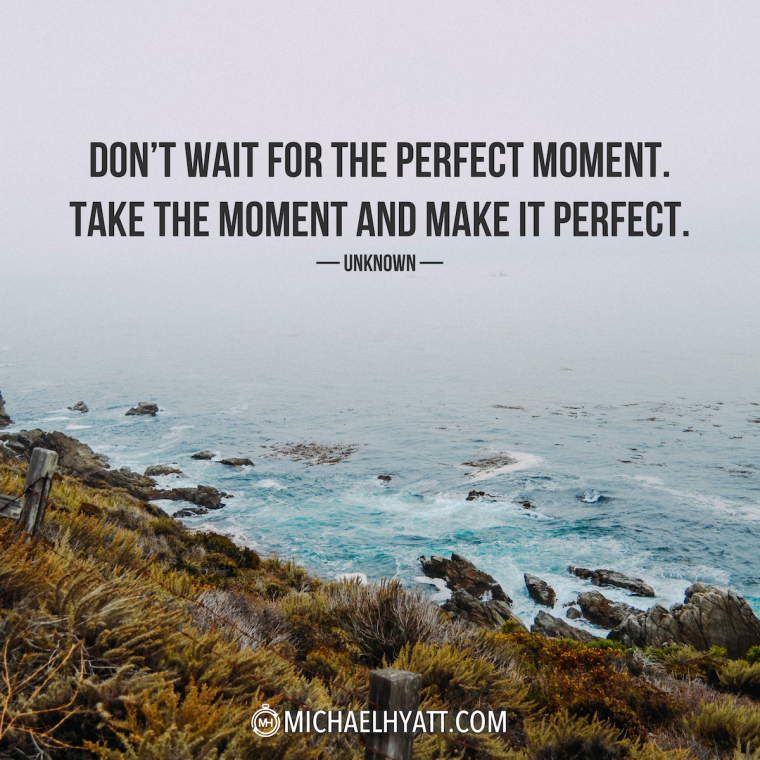 """Don't wait for the perfect moment. Take the moment and make it perfect."" - Unknown"