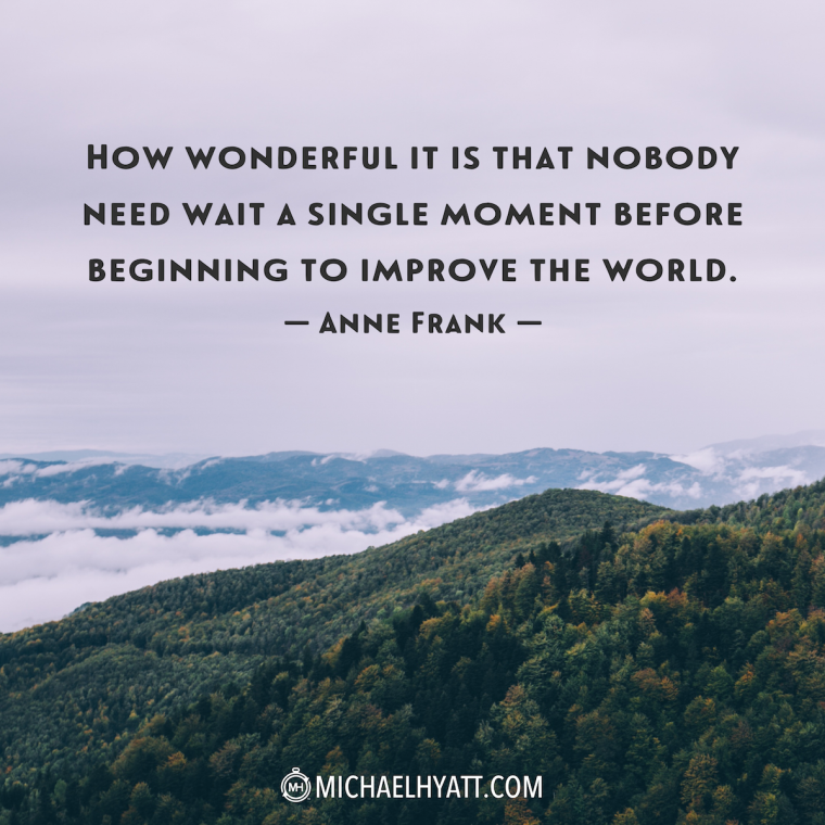 """""""How wonderful is it that nobody need wait a single moment before beginning to improve the world."""" -Anne Frank"""