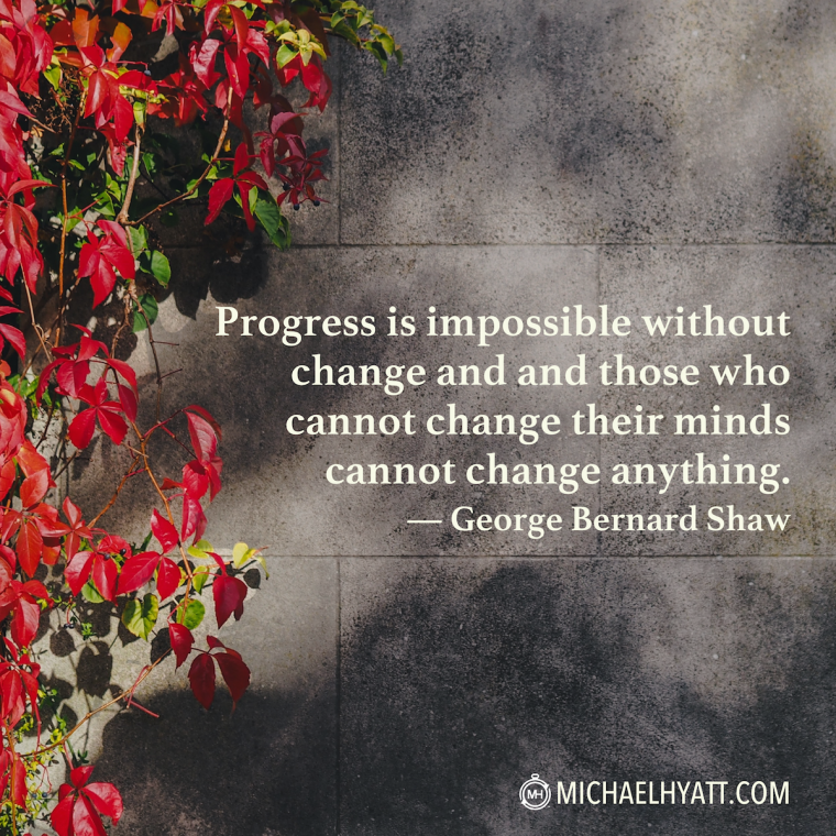 """""""Progress is impossible without change and those who cannot change their minds cannot change anything."""" -George Bernard Shaw"""