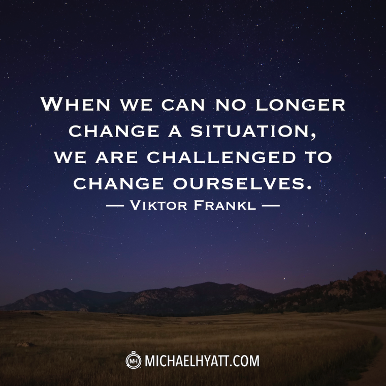 """When we can no longer change a situation, we are challenged to change ourselves."" -Viktor Frankl"