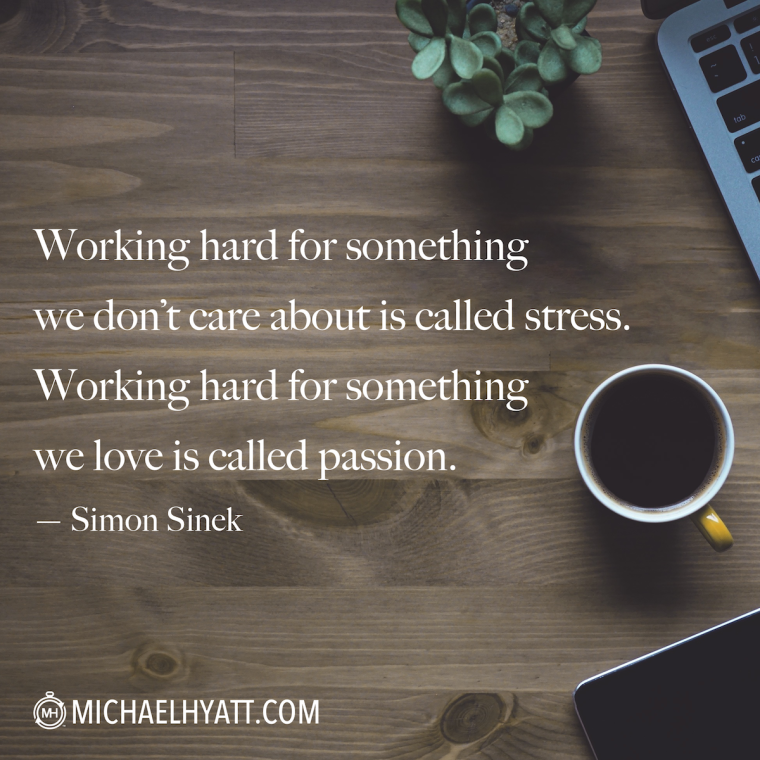 """Working hard for something we don't care about is called stress; working hard for something we love is called passion."" -Simon Sinek"