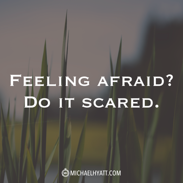 """Feeling afraid? Do it scared."" -Michael Hyatt"