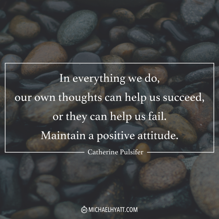 """""""In everything we do, our own thoughts can help us succeed, or they can help us fail. Maintain a positive attitude."""" —Catherine Pulsifer"""